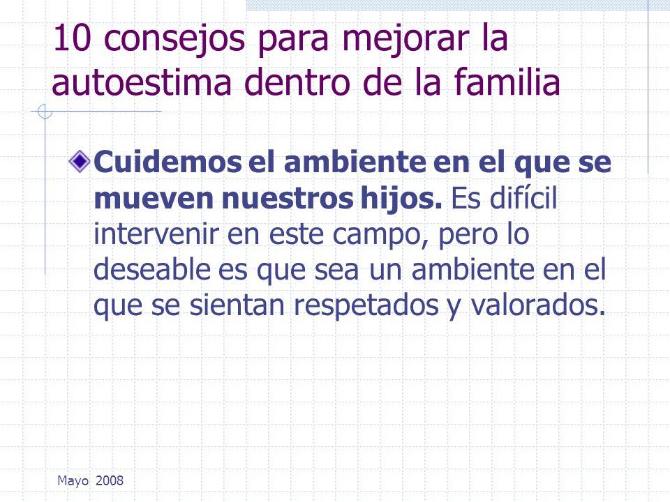 Mayo 2008 10 consejos para mejorar la autoestima dentro de la familia Cuidemos el ambiente en el que se mueven nuestros hijos. Es difícil intervenir e