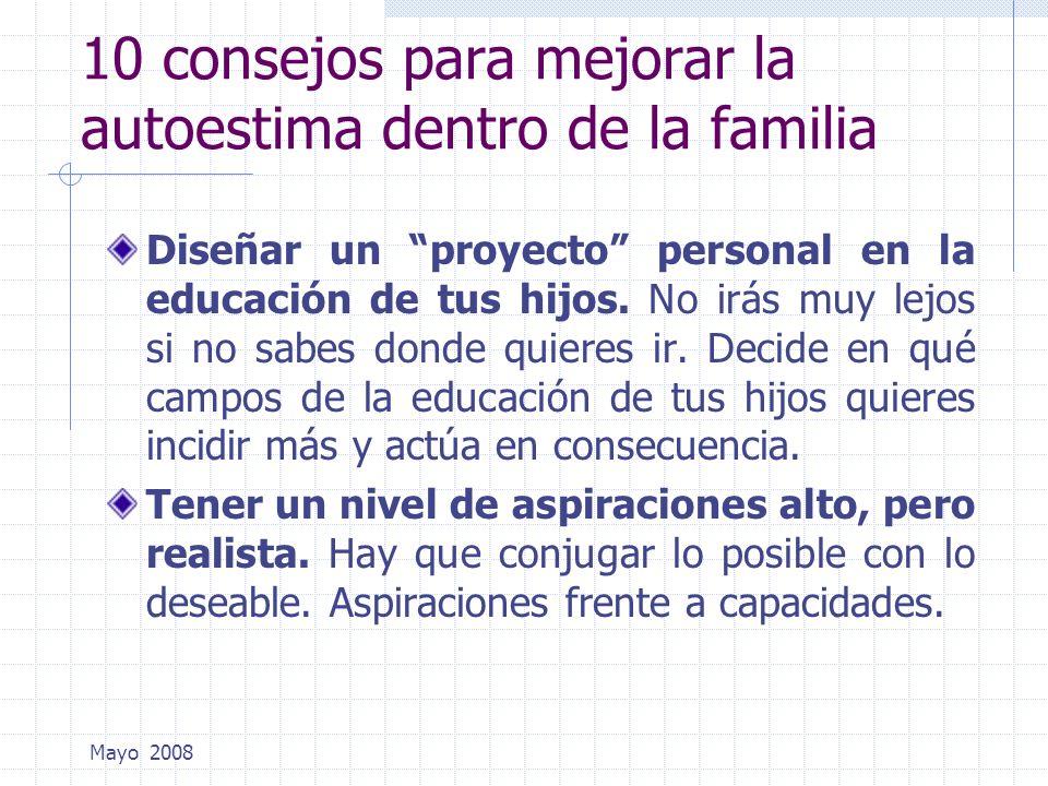 Mayo 2008 10 consejos para mejorar la autoestima dentro de la familia Diseñar un proyecto personal en la educación de tus hijos. No irás muy lejos si