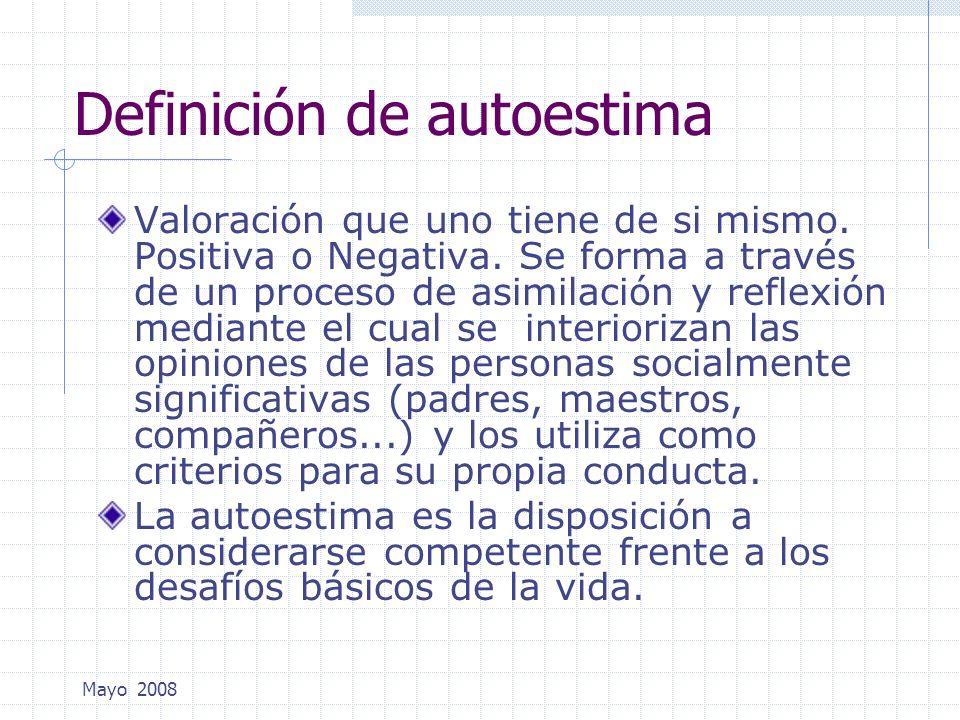 Mayo 2008 Definición de autoestima Valoración que uno tiene de si mismo. Positiva o Negativa. Se forma a través de un proceso de asimilación y reflexi