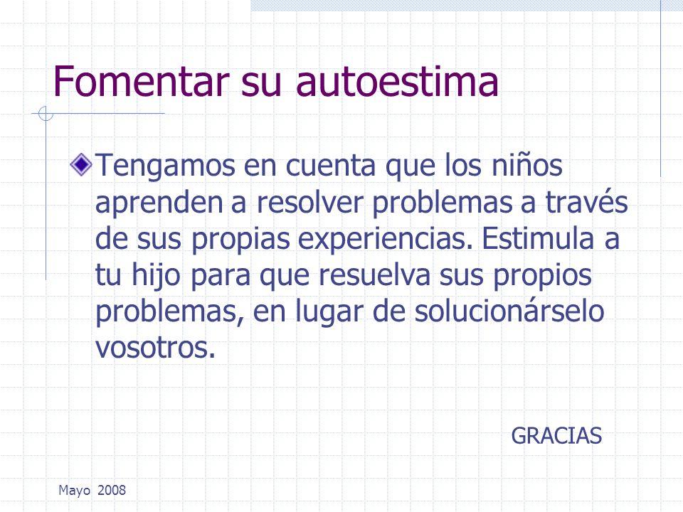 Mayo 2008 Fomentar su autoestima Tengamos en cuenta que los niños aprenden a resolver problemas a través de sus propias experiencias. Estimula a tu hi