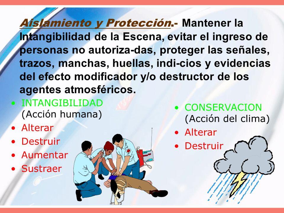 Aislamiento y Protección.- Mantener la Intangibilidad de la Escena, evitar el ingreso de personas no autoriza-das, proteger las señales, trazos, manch