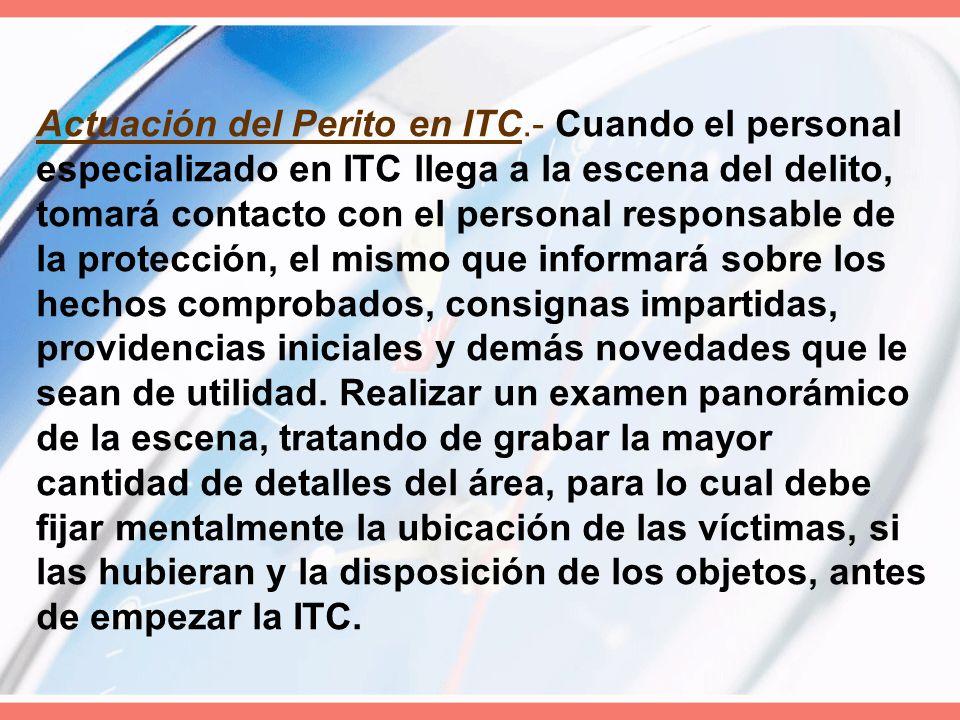 Actuación del Perito en ITC.- Cuando el personal especializado en ITC llega a la escena del delito, tomará contacto con el personal responsable de la