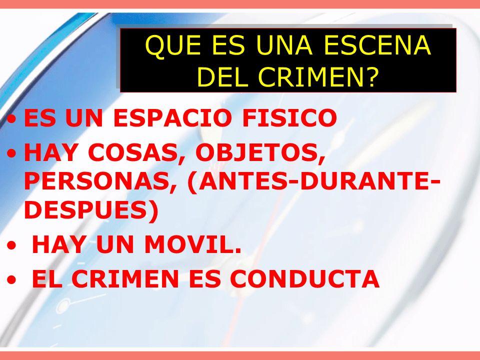 QUE ES UNA ESCENA DEL CRIMEN? ES UN ESPACIO FISICO HAY COSAS, OBJETOS, PERSONAS, (ANTES-DURANTE- DESPUES) HAY UN MOVIL. EL CRIMEN ES CONDUCTA