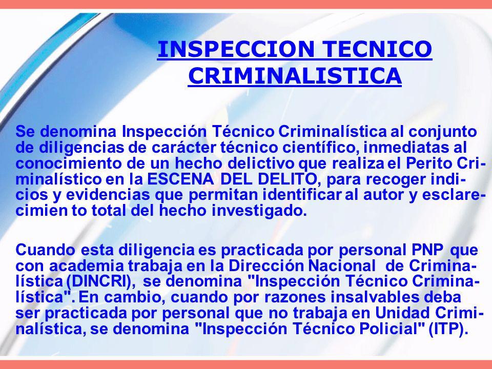 INSPECCION TECNICO CRIMINALISTICA Se denomina Inspección Técnico Criminalística al conjunto de diligencias de carácter técnico científico, inmediatas