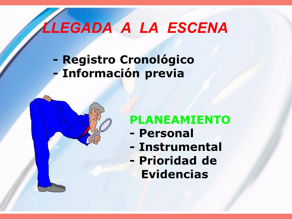 LLEGADA A LA ESCENA - Registro Cronológico - Información previa PLANEAMIENTO - Personal - Instrumental - Prioridad de Evidencias