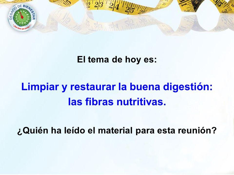 El tema de hoy es: Limpiar y restaurar la buena digestión: las fibras nutritivas. ¿Quién ha leído el material para esta reunión?