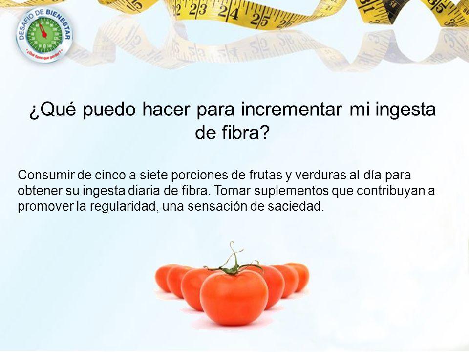 ¿Qué puedo hacer para incrementar mi ingesta de fibra? Consumir de cinco a siete porciones de frutas y verduras al día para obtener su ingesta diaria
