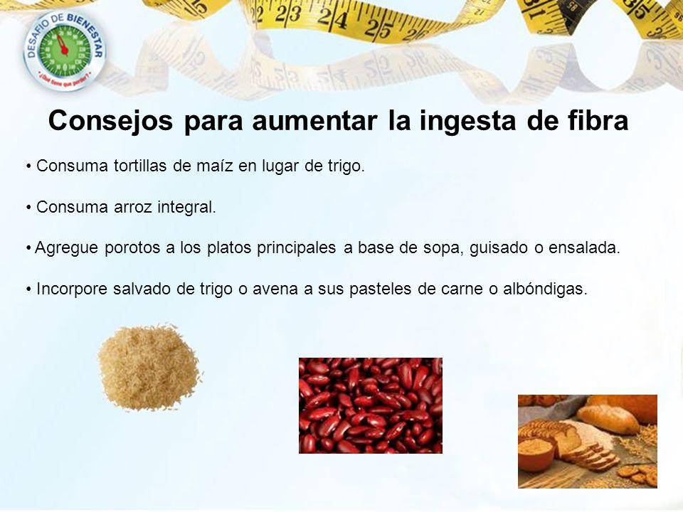 Consejos para aumentar la ingesta de fibra Consuma tortillas de maíz en lugar de trigo. Consuma arroz integral. Agregue porotos a los platos principal