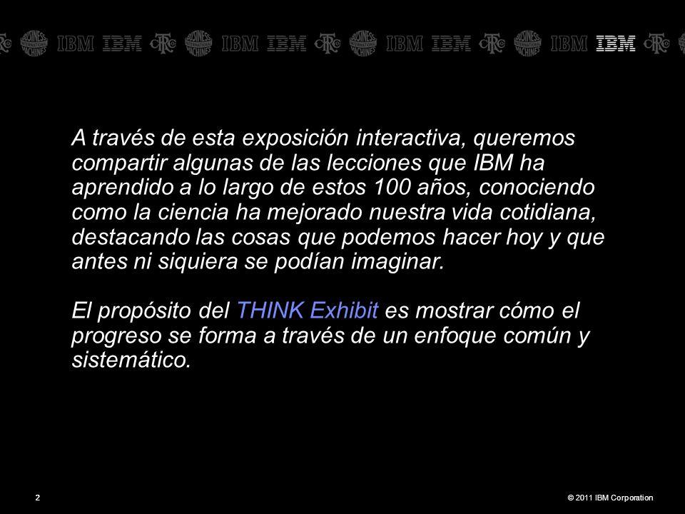 © 2011 IBM Corporation22 A través de esta exposición interactiva, queremos compartir algunas de las lecciones que IBM ha aprendido a lo largo de estos 100 años, conociendo como la ciencia ha mejorado nuestra vida cotidiana, destacando las cosas que podemos hacer hoy y que antes ni siquiera se podían imaginar.
