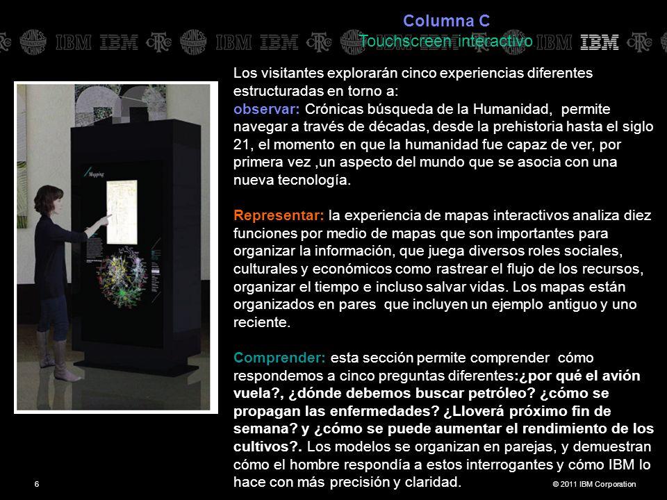 © 2011 IBM Corporation6 Columna C Touchscreen interactivo. Los visitantes explorarán cinco experiencias diferentes estructuradas en torno a: observar: