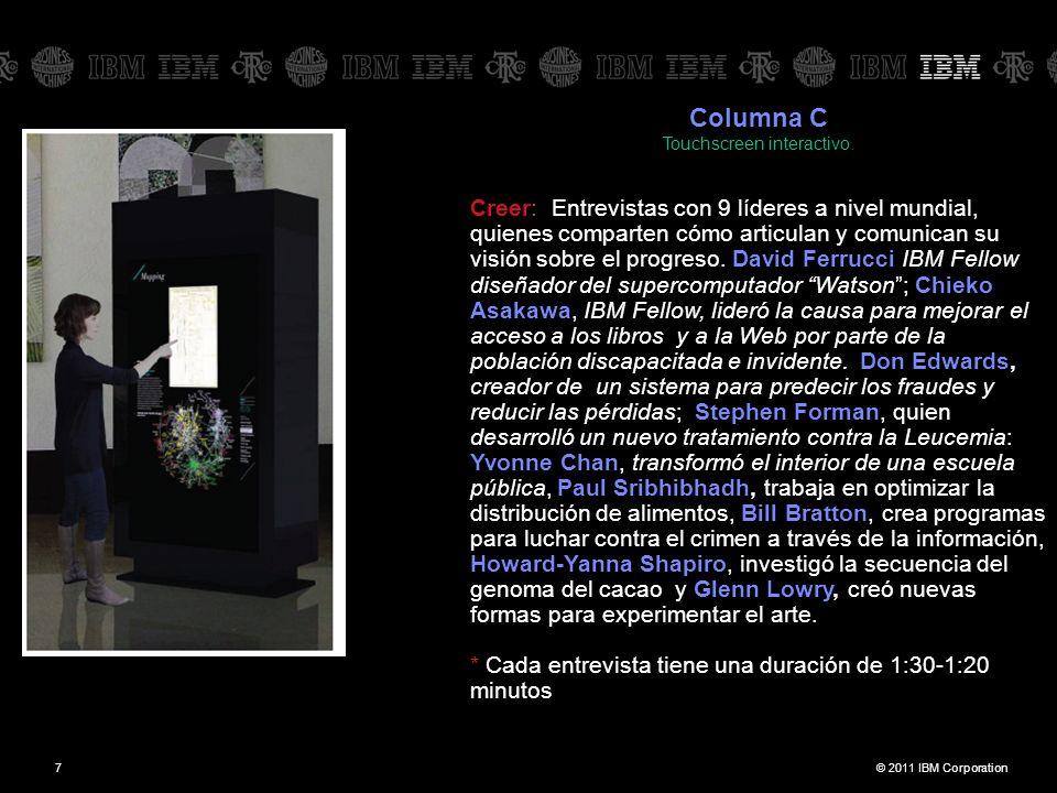 © 2011 IBM Corporation7 Columna C Touchscreen interactivo. Creer: Entrevistas con 9 líderes a nivel mundial, quienes comparten cómo articulan y comuni