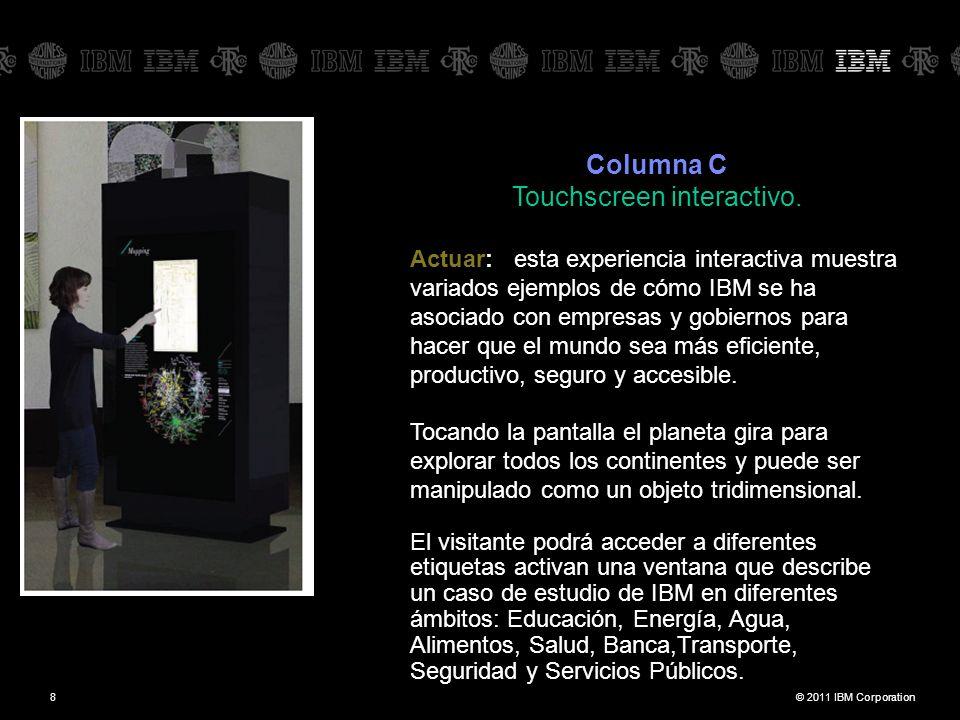 © 2011 IBM Corporation8 Columna C Touchscreen interactivo. Actuar: esta experiencia interactiva muestra variados ejemplos de cómo IBM se ha asociado c