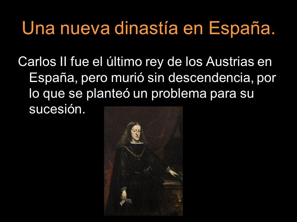 Una nueva dinastía en España. Carlos II fue el último rey de los Austrias en España, pero murió sin descendencia, por lo que se planteó un problema pa