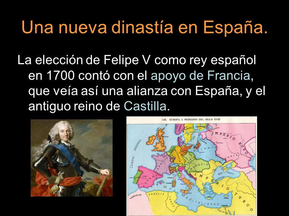 Una nueva dinastía en España. La elección de Felipe V como rey español en 1700 contó con el apoyo de Francia, que veía así una alianza con España, y e