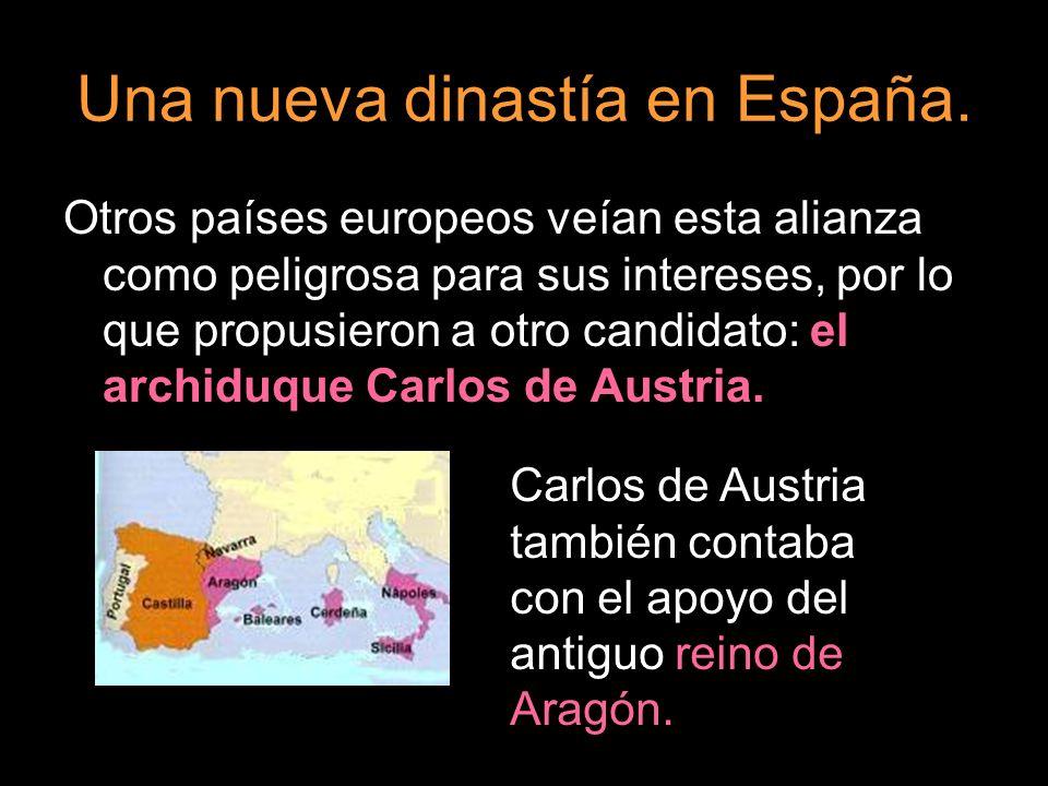 Una nueva dinastía en España. Otros países europeos veían esta alianza como peligrosa para sus intereses, por lo que propusieron a otro candidato: el