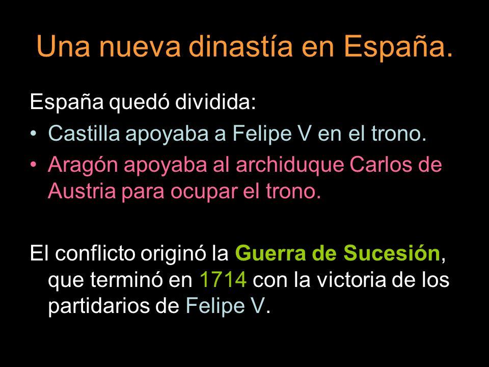 Una nueva dinastía en España. España quedó dividida: Castilla apoyaba a Felipe V en el trono. Aragón apoyaba al archiduque Carlos de Austria para ocup