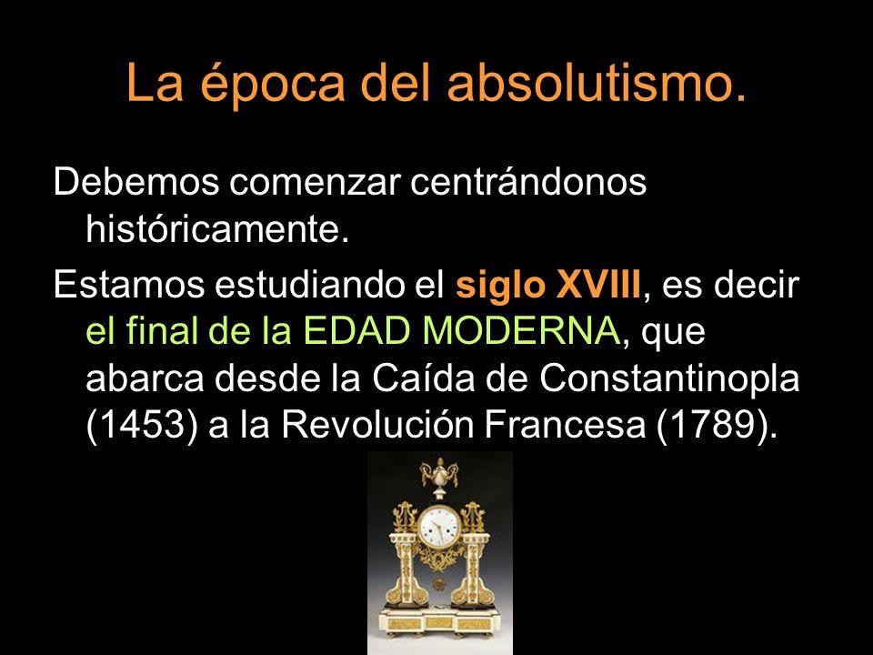La época del absolutismo. Debemos comenzar centrándonos históricamente. Estamos estudiando el siglo XVIII, es decir el final de la EDAD MODERNA, que a