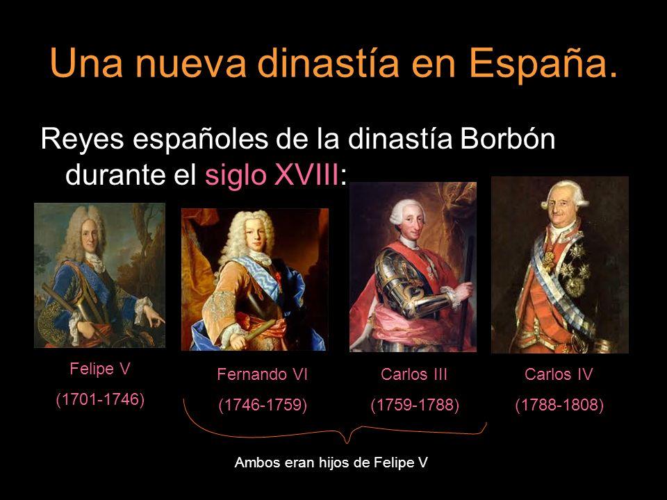 Una nueva dinastía en España. Reyes españoles de la dinastía Borbón durante el siglo XVIII: Felipe V (1701-1746) Fernando VI (1746-1759) Carlos III (1