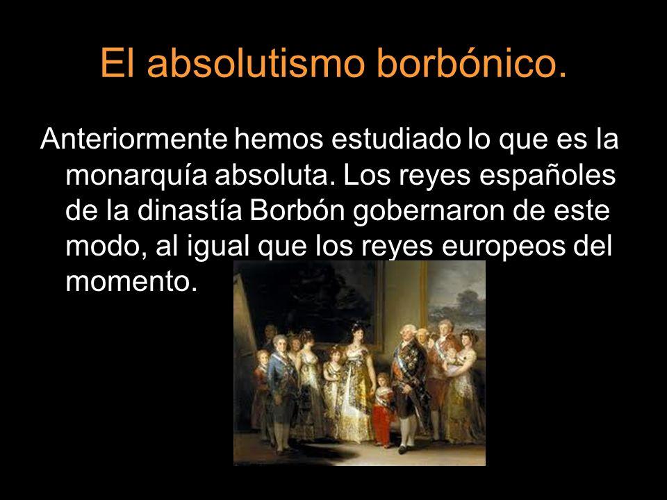 El absolutismo borbónico. Anteriormente hemos estudiado lo que es la monarquía absoluta. Los reyes españoles de la dinastía Borbón gobernaron de este