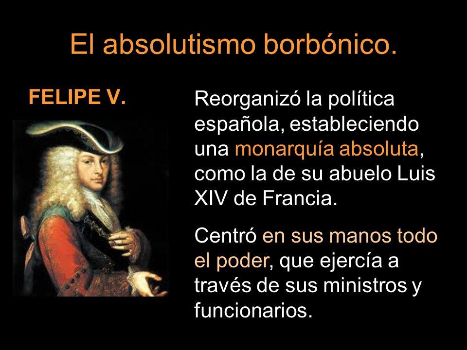 FELIPE V. Reorganizó la política española, estableciendo una monarquía absoluta, como la de su abuelo Luis XIV de Francia. Centró en sus manos todo el