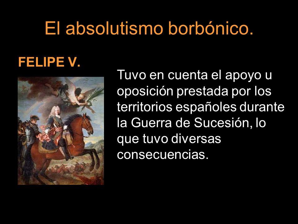 El absolutismo borbónico. FELIPE V. Tuvo en cuenta el apoyo u oposición prestada por los territorios españoles durante la Guerra de Sucesión, lo que t