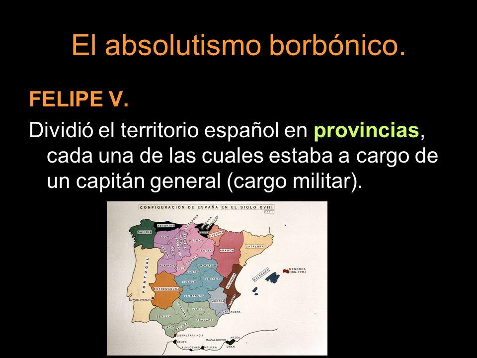 El absolutismo borbónico. FELIPE V. Dividió el territorio español en provincias, cada una de las cuales estaba a cargo de un capitán general (cargo mi