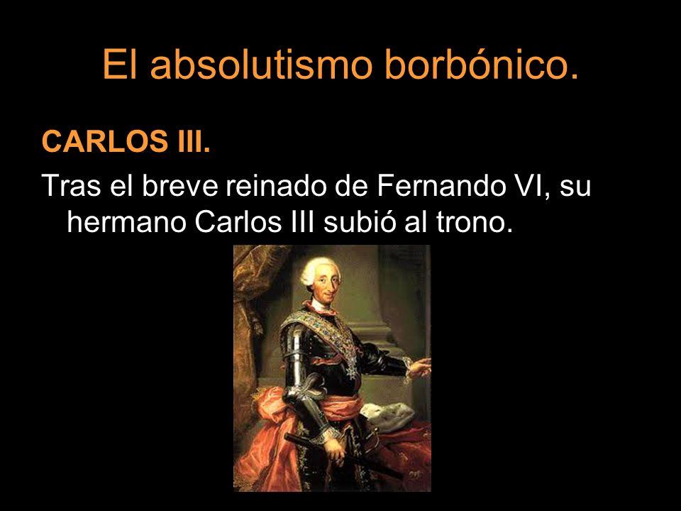 El absolutismo borbónico. CARLOS III. Tras el breve reinado de Fernando VI, su hermano Carlos III subió al trono.