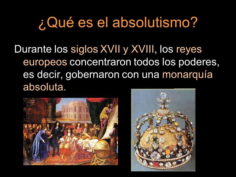 ¿Qué es el absolutismo? Durante los siglos XVII y XVIII, los reyes europeos concentraron todos los poderes, es decir, gobernaron con una monarquía abs