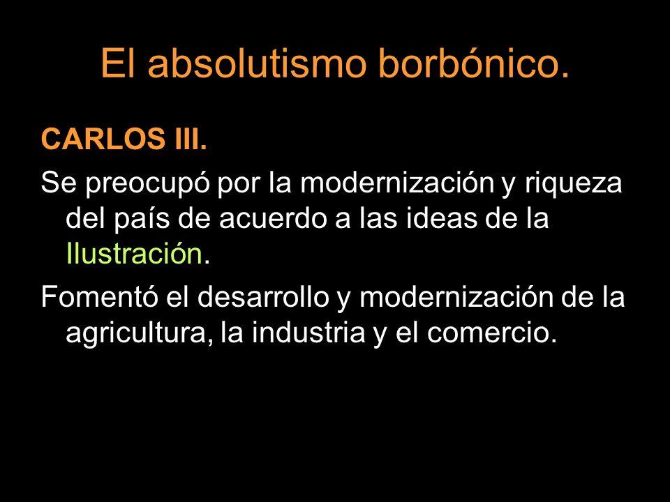 El absolutismo borbónico. CARLOS III. Se preocupó por la modernización y riqueza del país de acuerdo a las ideas de la Ilustración. Fomentó el desarro