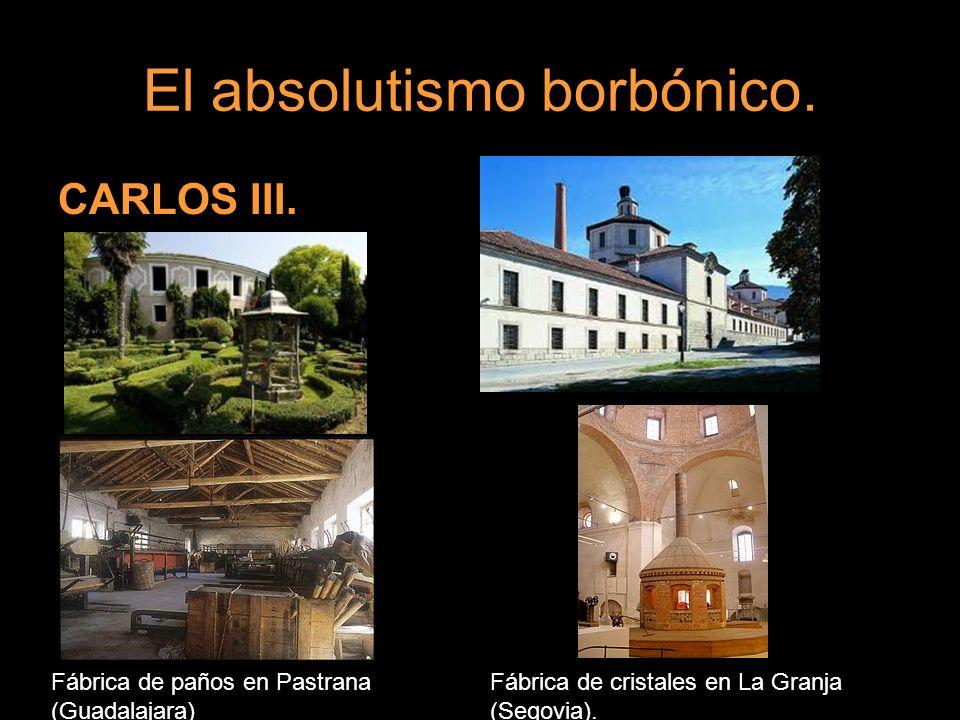 El absolutismo borbónico. CARLOS III. Fábrica de paños en Pastrana (Guadalajara) Fábrica de cristales en La Granja (Segovia).