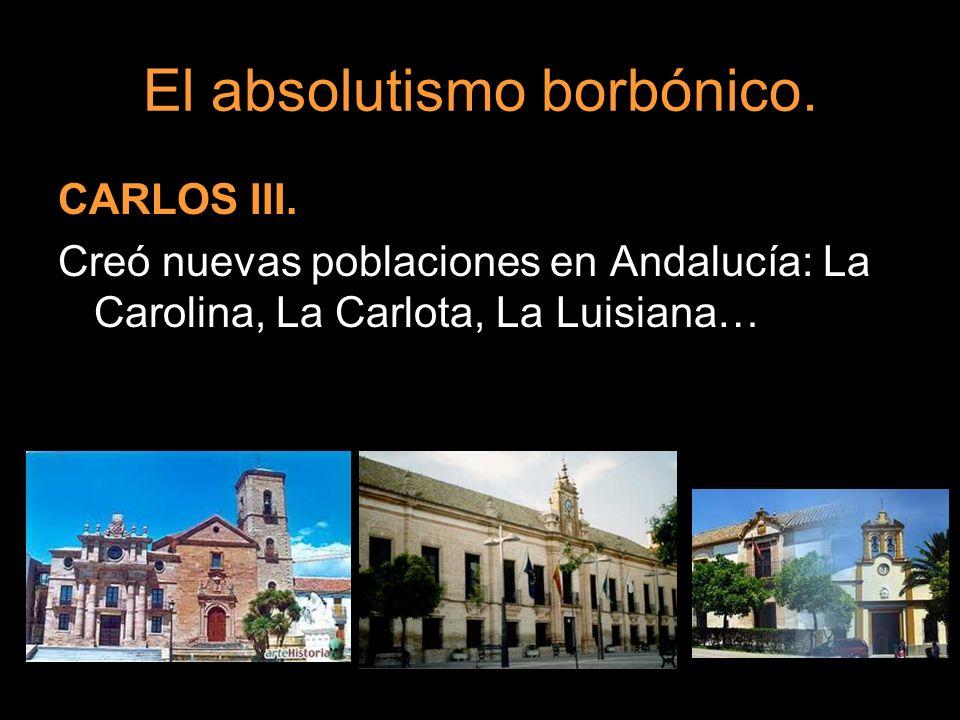 El absolutismo borbónico. CARLOS III. Creó nuevas poblaciones en Andalucía: La Carolina, La Carlota, La Luisiana…