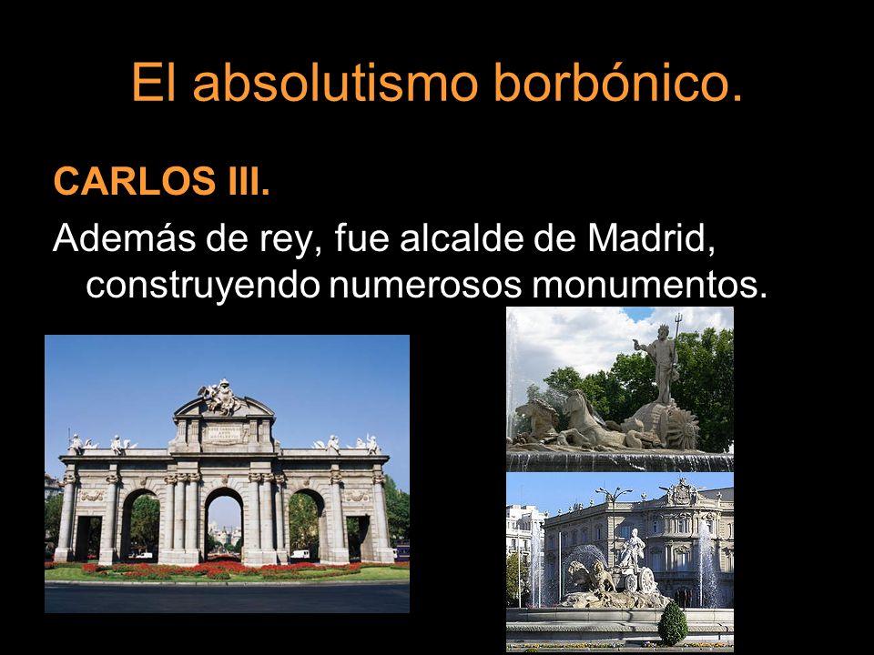 El absolutismo borbónico. CARLOS III. Además de rey, fue alcalde de Madrid, construyendo numerosos monumentos.