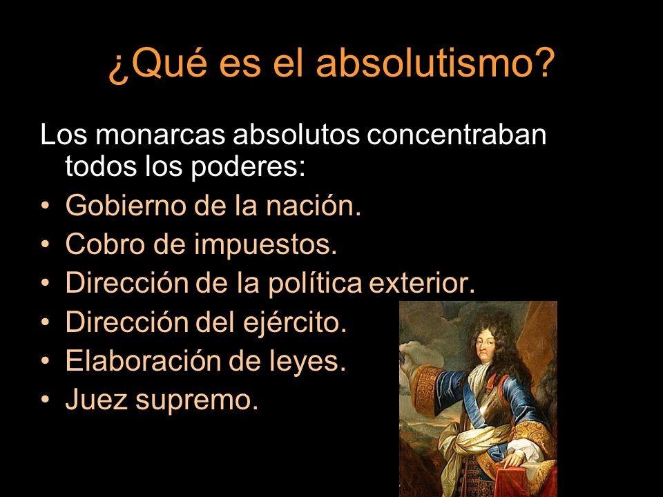 ¿Qué es el absolutismo? Los monarcas absolutos concentraban todos los poderes: Gobierno de la nación. Cobro de impuestos. Dirección de la política ext