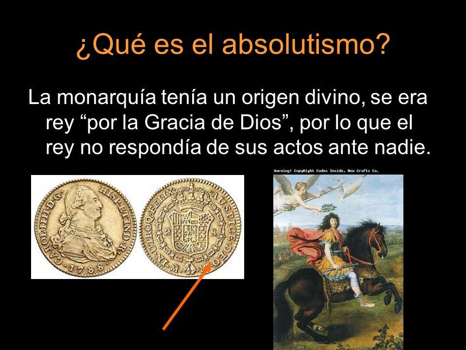 La monarquía tenía un origen divino, se era rey por la Gracia de Dios, por lo que el rey no respondía de sus actos ante nadie.