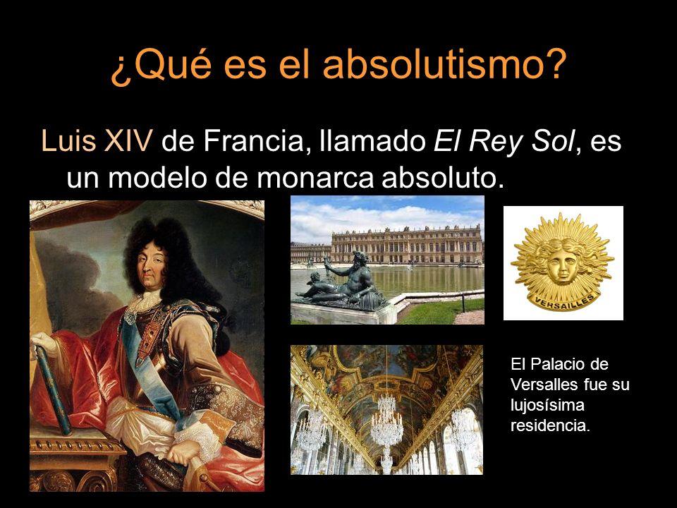 ¿Qué es el absolutismo? Luis XIV de Francia, llamado El Rey Sol, es un modelo de monarca absoluto. El Palacio de Versalles fue su lujosísima residenci
