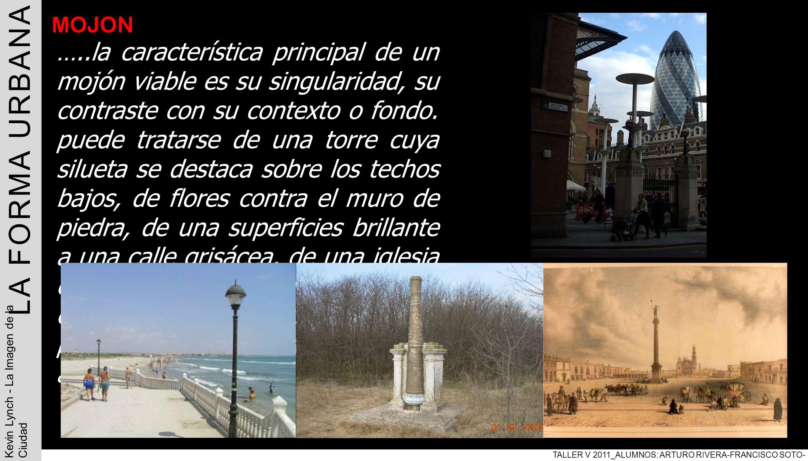 LA FORMA URBANA TALLER V 2011_ALUMNOS: ARTURO RIVERA-FRANCISCO SOTO- PABLO ARAVENA Kevin Lynch - La Imagen de la Ciudad MOJON …..la característica pri