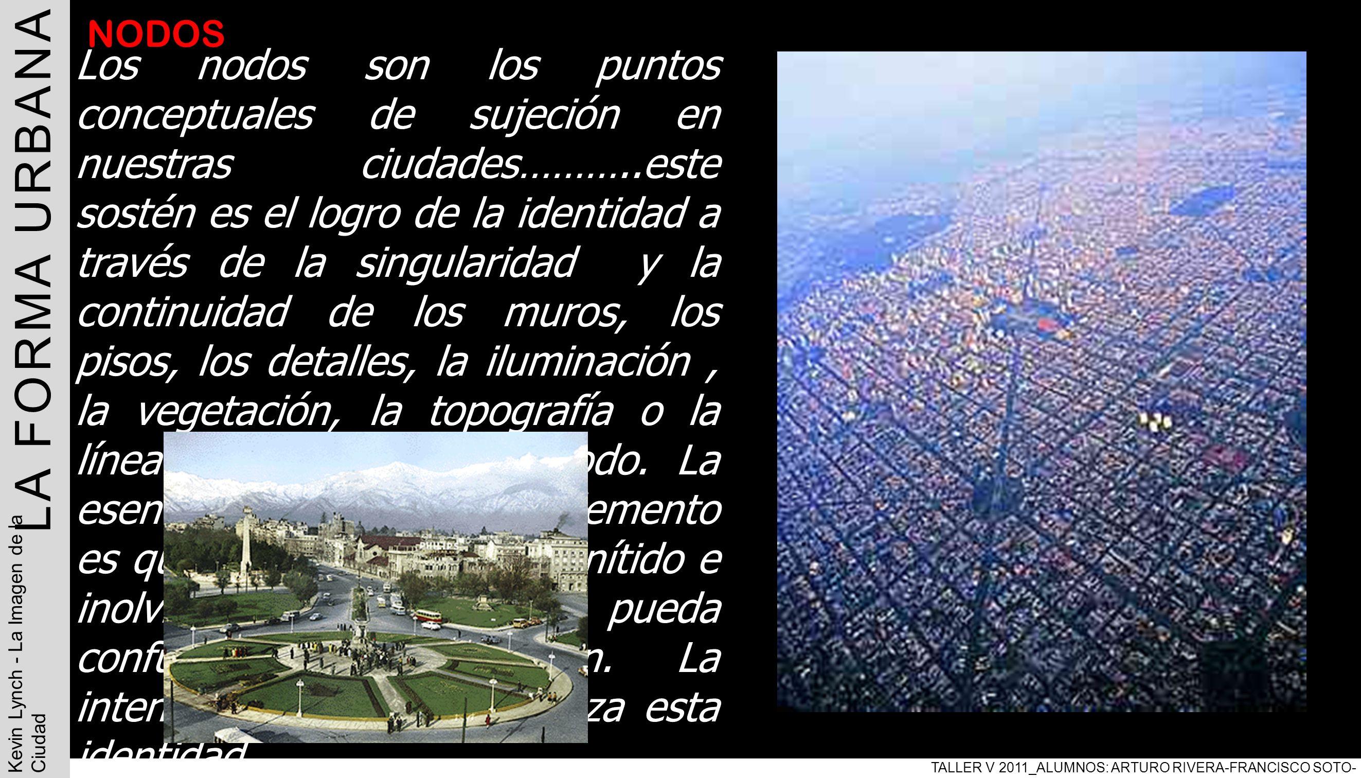 LA FORMA URBANA TALLER V 2011_ALUMNOS: ARTURO RIVERA-FRANCISCO SOTO- PABLO ARAVENA Kevin Lynch - La Imagen de la Ciudad NODOS Los nodos son los puntos