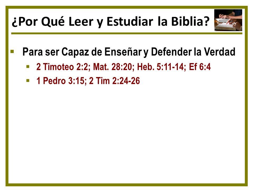 ¿Por Qué Leer y Estudiar la Biblia? Para ser Capaz de Enseñar y Defender la Verdad 2 Timoteo 2:2; Mat. 28:20; Heb. 5:11-14; Ef 6:4 1 Pedro 3:15; 2 Tim