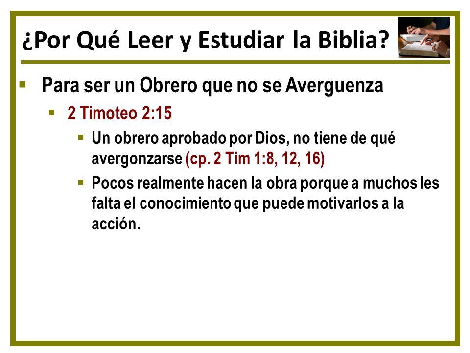 ¿Por Qué Leer y Estudiar la Biblia? Para ser un Obrero que no se Averguenza 2 Timoteo 2:15 Un obrero aprobado por Dios, no tiene de qué avergonzarse (