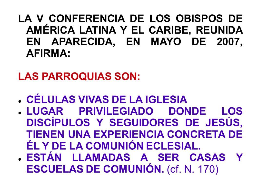 LA V CONFERENCIA DE LOS OBISPOS DE AMÉRICA LATINA Y EL CARIBE, REUNIDA EN APARECIDA, EN MAYO DE 2007, AFIRMA: LAS PARROQUIAS SON: CÉLULAS VIVAS DE LA