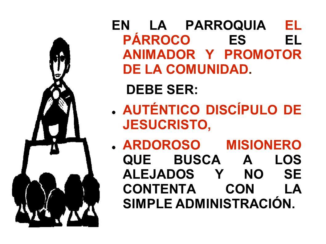 EN LA PARROQUIA EL PÁRROCO ES EL ANIMADOR Y PROMOTOR DE LA COMUNIDAD. DEBE SER: AUTÉNTICO DISCÍPULO DE JESUCRISTO, ARDOROSO MISIONERO QUE BUSCA A LOS