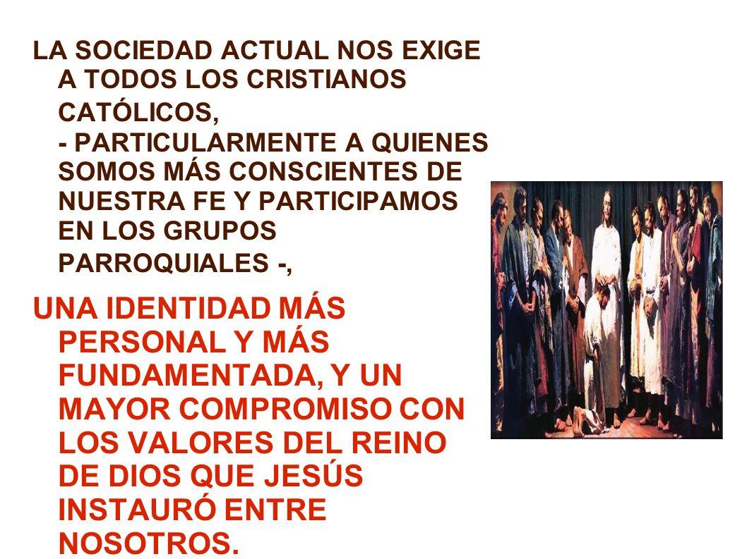 LA SOCIEDAD ACTUAL NOS EXIGE A TODOS LOS CRISTIANOS CATÓLICOS, - PARTICULARMENTE A QUIENES SOMOS MÁS CONSCIENTES DE NUESTRA FE Y PARTICIPAMOS EN LOS G