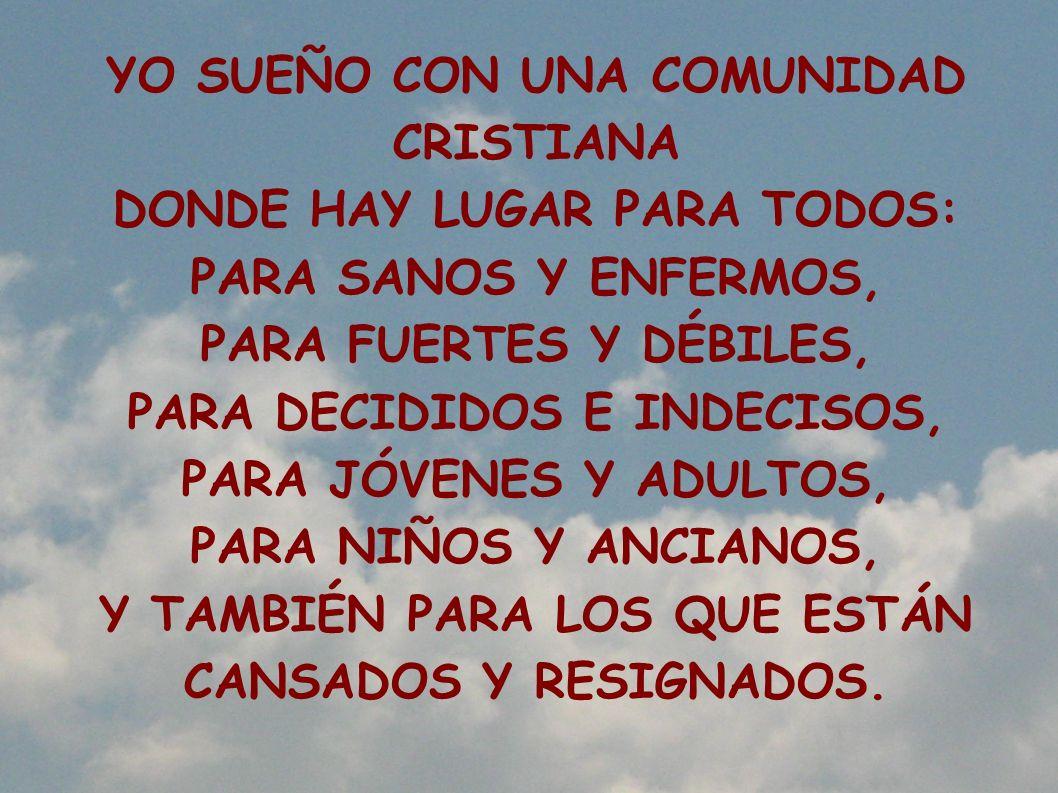 YO SUEÑO CON UNA COMUNIDAD CRISTIANA DONDE CADA UNO HABLA CON CADA UNO; DONDE SE SUPERAN LOS CONFLICTOS CON RESPETO Y CARIDAD; DONDE LOS DESANIMADOS ENCUENTRAN OÍDOS ABIERTOS; DONDE LOS TRISTES SON CONSOLADOS, Y LOS QUE SE SIENTEN SOLOS ENCUENTRAN AMIGOS.