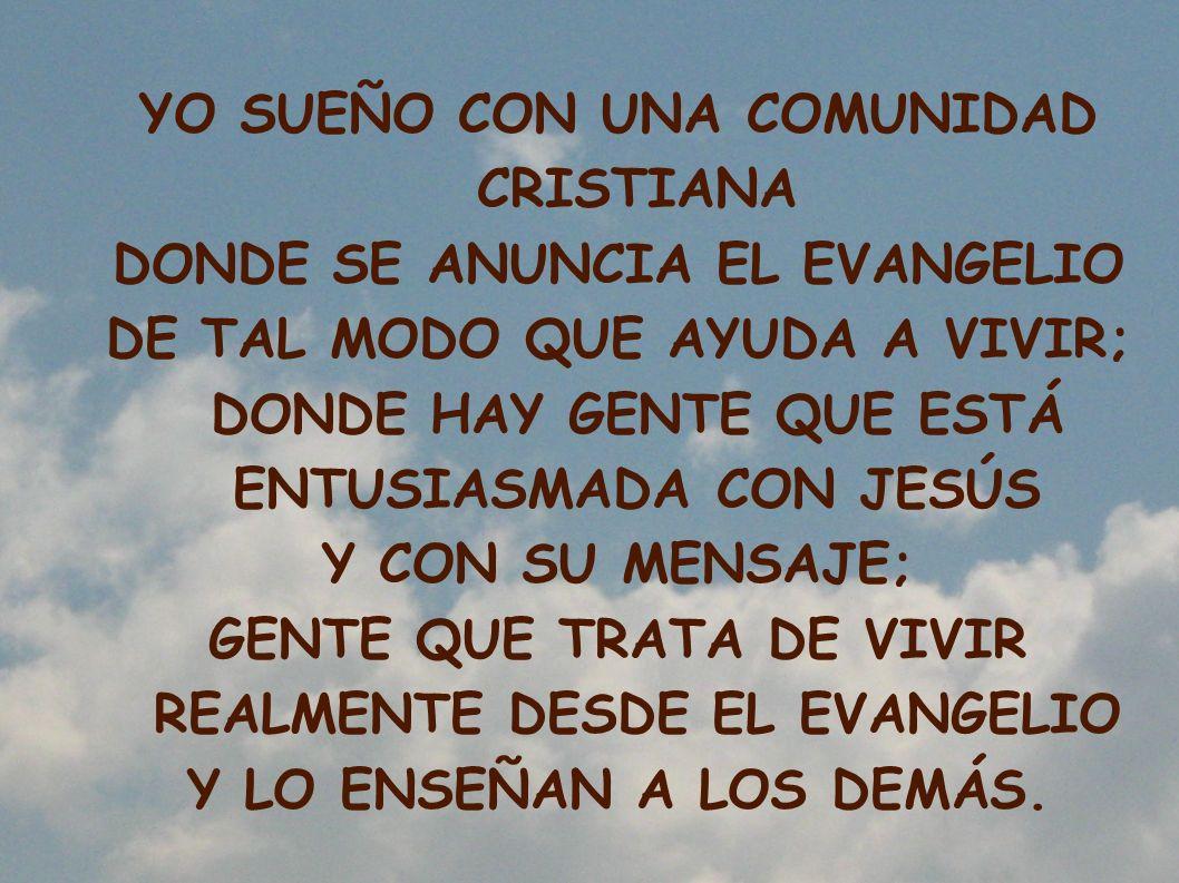 YO SUEÑO CON UNA COMUNIDAD CRISTIANA DONDE SE ANUNCIA EL EVANGELIO DE TAL MODO QUE AYUDA A VIVIR; DONDE HAY GENTE QUE ESTÁ ENTUSIASMADA CON JESÚS Y CO