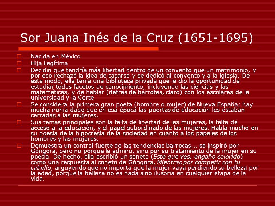 Sor Juana Inés de la Cruz (1651-1695) Nacida en México Hija ilegítima Decidió que tendría más libertad dentro de un convento que un matrimonio, y por