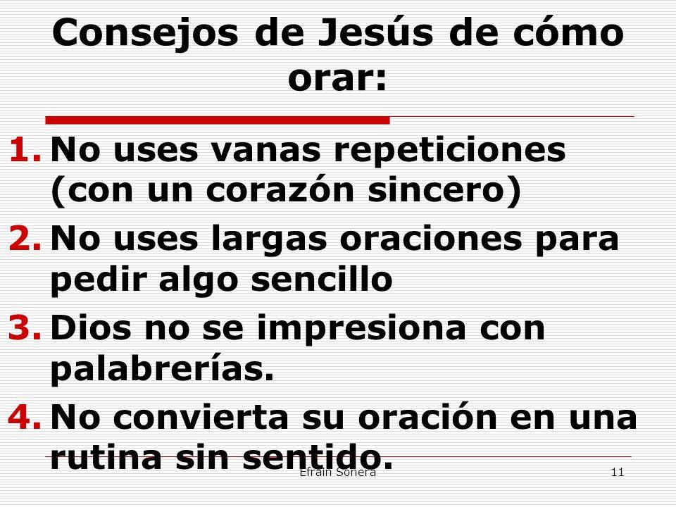 Efrain Sonera11 Consejos de Jesús de cómo orar: 1.No uses vanas repeticiones (con un corazón sincero) 2.No uses largas oraciones para pedir algo senci