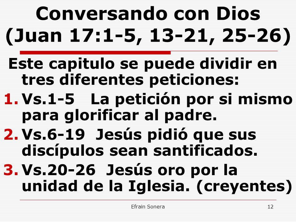 Efrain Sonera12 Conversando con Dios (Juan 17:1-5, 13-21, 25-26) Este capitulo se puede dividir en tres diferentes peticiones: 1.Vs.1-5 La petición po