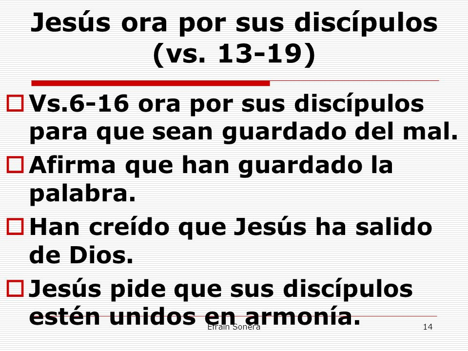 Efrain Sonera14 Jesús ora por sus discípulos (vs. 13-19) Vs.6-16 ora por sus discípulos para que sean guardado del mal. Afirma que han guardado la pal