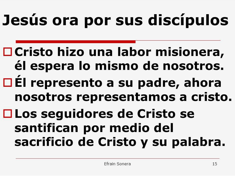 Efrain Sonera15 Jesús ora por sus discípulos Cristo hizo una labor misionera, él espera lo mismo de nosotros. Él represento a su padre, ahora nosotros