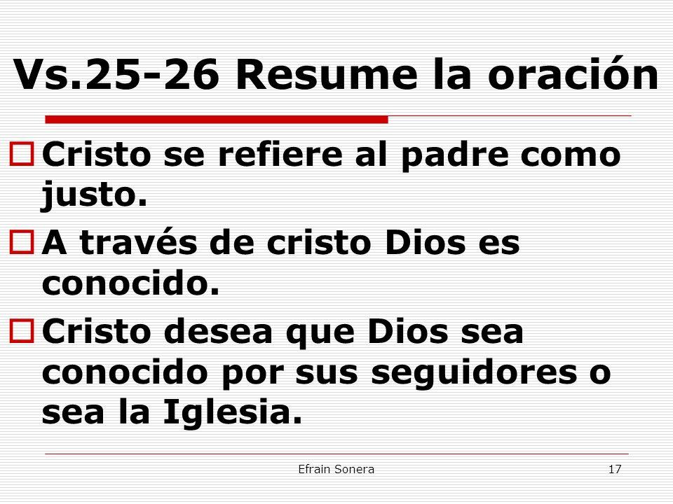 Efrain Sonera17 Vs.25-26 Resume la oración Cristo se refiere al padre como justo. A través de cristo Dios es conocido. Cristo desea que Dios sea conoc